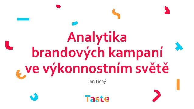 Analytika brandových kampaní ve výkonnostním světě JanTichý