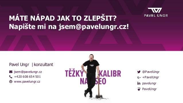 MÁTE NÁPAD JAK TO ZLEPŠIT? Napište mi na jsem@pavelungr.cz! jsem@pavelungr.cz +420 608 654 501 www.pavelungr.cz @PavelUngr...