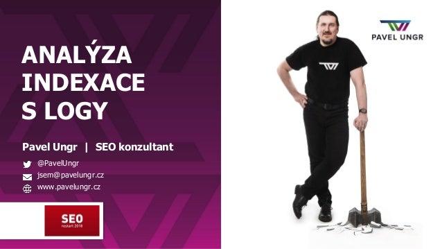 ANALÝZA INDEXACE S LOGY Pavel Ungr | SEO konzultant @PavelUngr jsem@pavelungr.cz www.pavelungr.cz