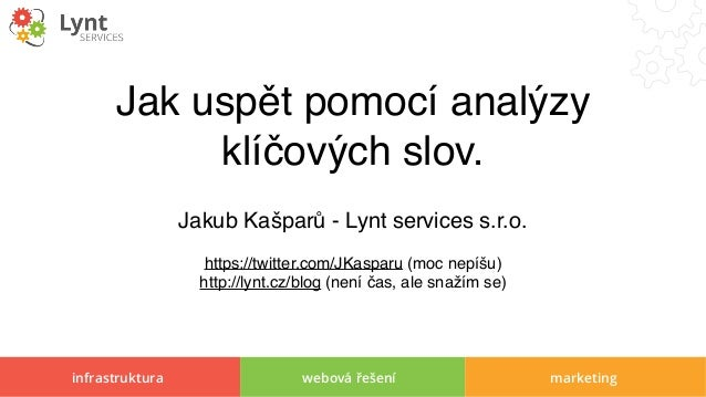 infrastruktura webová řešení marketing Jak uspět pomocí analýzy klíčových slov. Jakub Kašparů - Lynt services s.r.o. https...