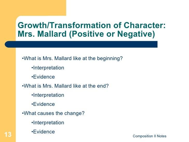 Growth/Transformation of Character:  Mrs. Mallard (Positive or Negative) <ul><li>What is Mrs. Mallard like at the beginnin...