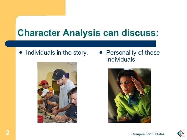 Character Analysis can discuss: <ul><li>Individuals in the story. </li></ul><ul><li>Personality of those Individuals. </li...