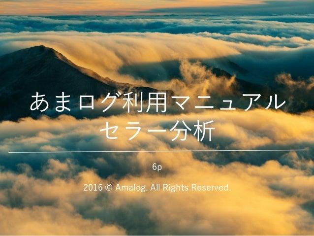 あまログ利用マニュアル セラー分析 2016 © Amalog. All Rights Reserved. 6p