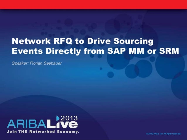 Network RFQ to Drive SourcingEvents Directly from SAP MM or SRM© 2013 Ariba, Inc. All rights reserved.Speaker: Florian See...