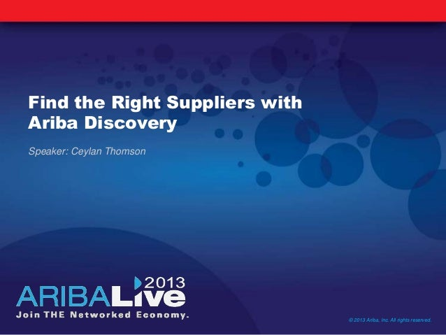 Find the Right Suppliers withAriba Discovery© 2013 Ariba, Inc. All rights reserved.Speaker: Ceylan Thomson