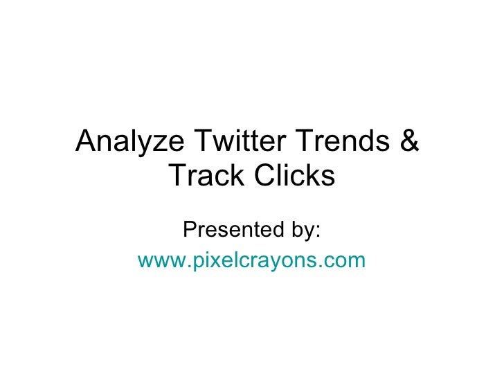Analyze Twitter Trends &  Track Clicks Presented by: www.pixelcrayons.com