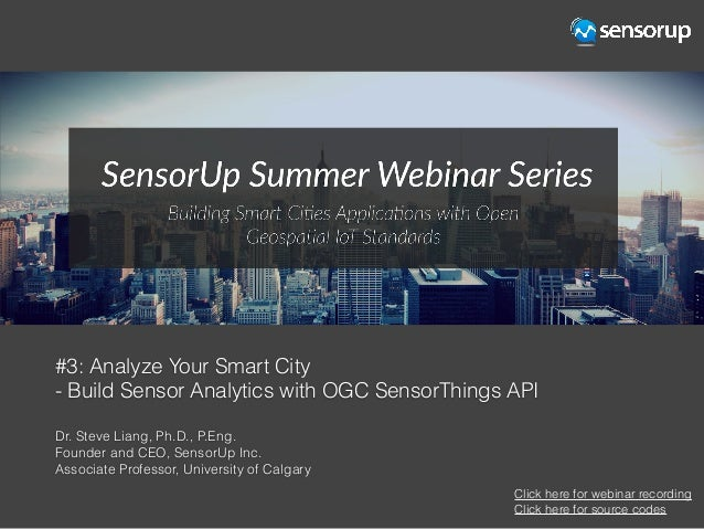 #3: Analyze Your Smart City - Build Sensor Analytics with OGC SensorThings API Dr. Steve Liang, Ph.D., P.Eng. Founder and ...
