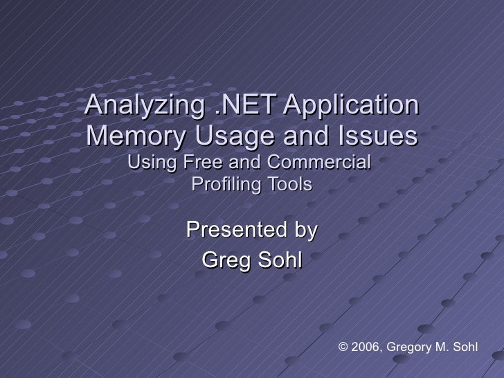 Analyzing .NET Application Memory Usage and Issues Using Free and Commercial  Profiling Tools Presented by Greg Sohl © 200...