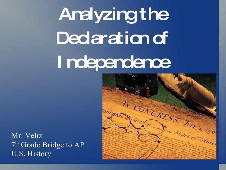 Analyzing the Declaration of Independence Mr. Veliz 7 th  Grade Bridge to AP U.S. History