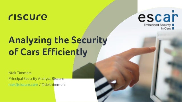 1 Analyzing the Security of Cars Efficiently Niek Timmers Principal Security Analyst, Riscure niek@riscure.com / @tieknimm...