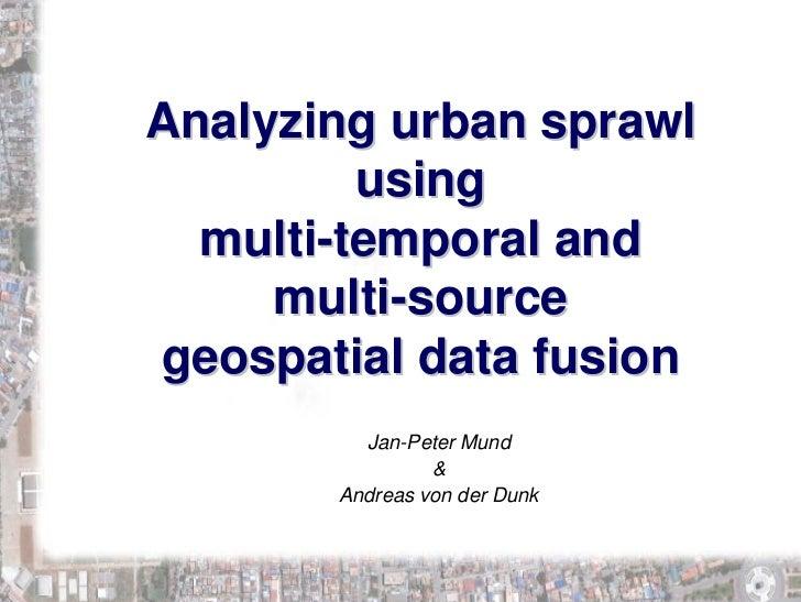 Analyzing urban sprawl          using   multi-temporal and      multi-source geospatial data fusion          Jan-Peter Mun...
