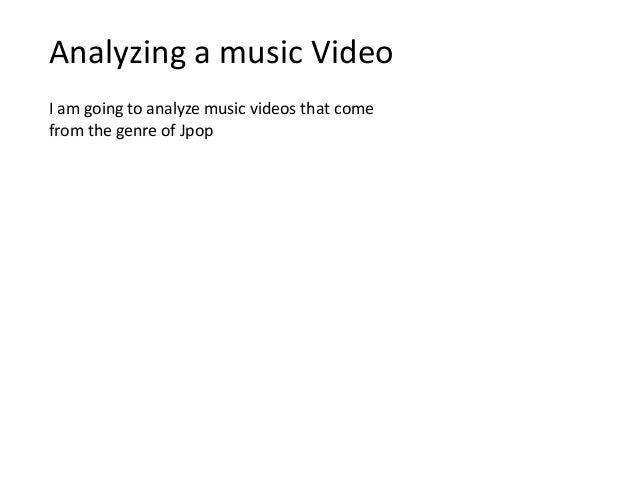 Analyzing a music Video I am going to analyze music videos that come from the genre of Jpop