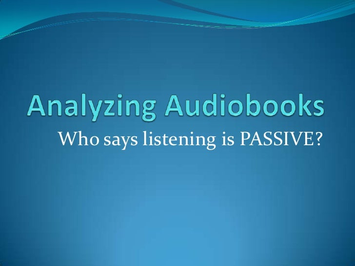 Analyzing Audiobooks<br />Who says listening is PASSIVE?<br />