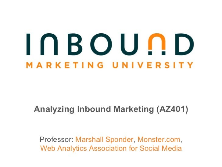 Analyzing Inbound Marketing (AZ401) Professor:  Marshall Sponder ,  Monster.com , Web Analytics Association for Social Media