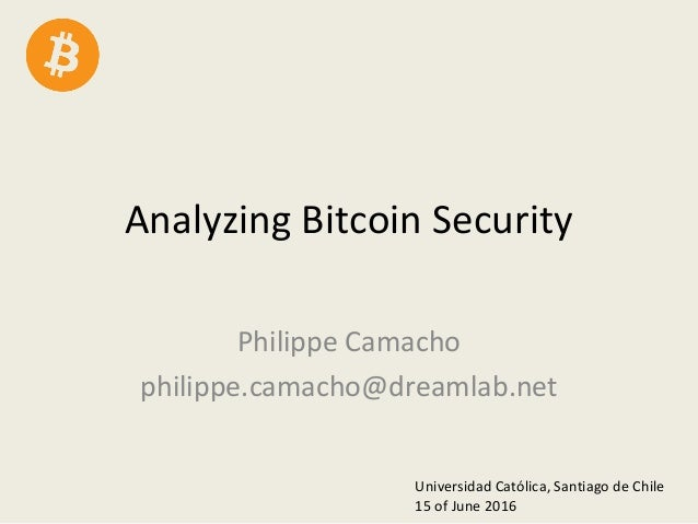 Analyzing Bitcoin Security Philippe Camacho philippe.camacho@dreamlab.net Universidad Católica, Santiago de Chile 15 of Ju...