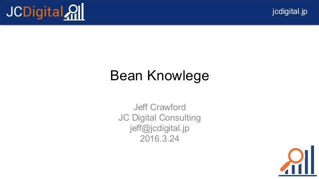 jcdigital.jpJCDigital Bean Knowlege Jeff Crawford JC Digital Consulting jeff@jcdigital.jp 2016.3.24