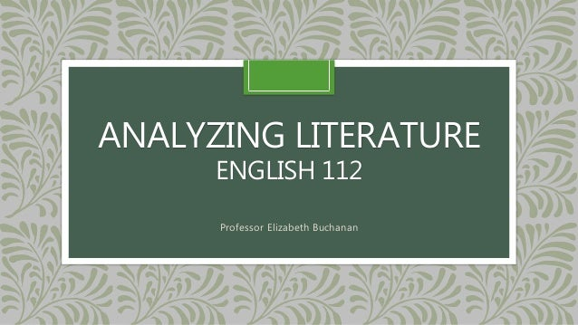 ANALYZING LITERATURE  ENGLISH 112  Professor Elizabeth Buchanan
