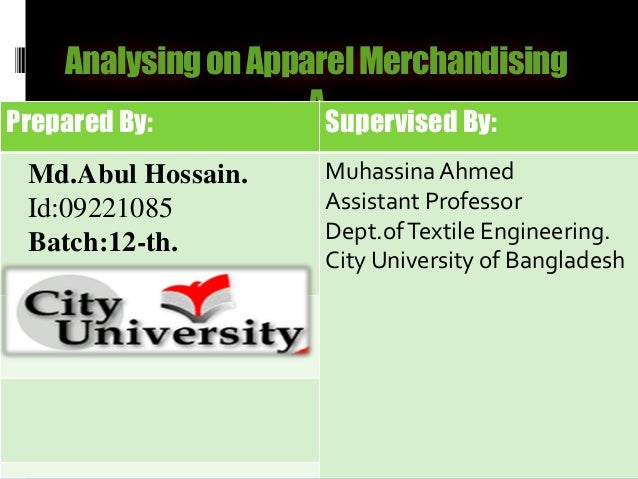 AnalysingonApparelMerchandising APrepared By: Supervised By: Md.Abul Hossain. Id:09221085 Batch:12-th. Muhassina Ahmed Ass...