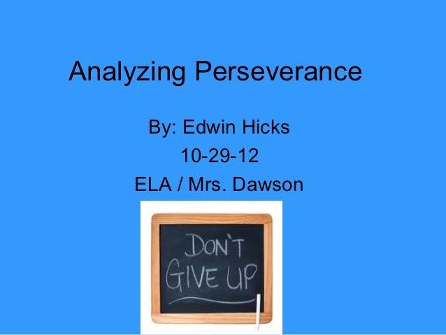 Analyzing Perseverance     By: Edwin Hicks        10-29-12    ELA / Mrs. Dawson