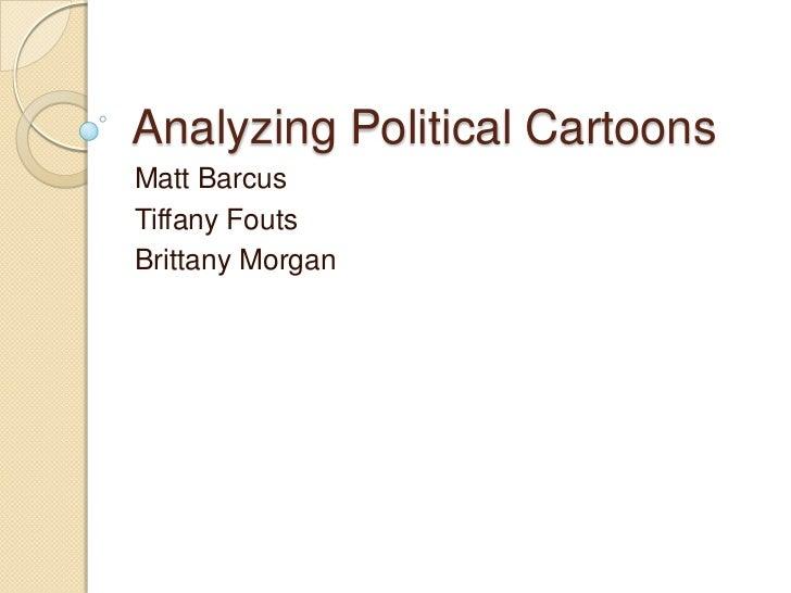 Analyzing Political Cartoons<br />Matt Barcus<br />Tiffany Fouts<br />Brittany Morgan<br />