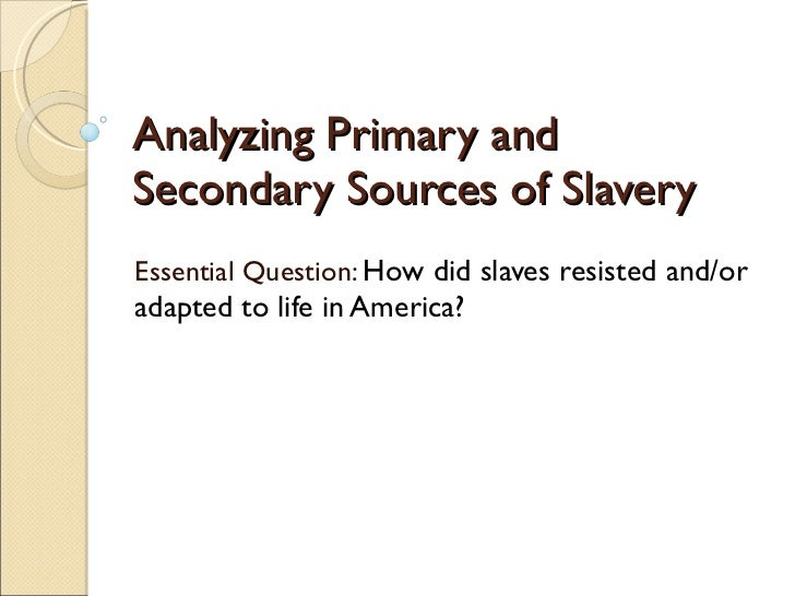 Analyzing Primary and Secondary Sources of Slavery Essential Question:  How did slaves resisted and/or adapted to life in ...