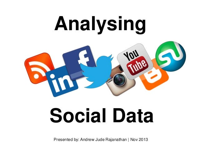 Analysing  Social Data Presented by: Andrew Jude Rajanathan | Nov 2013