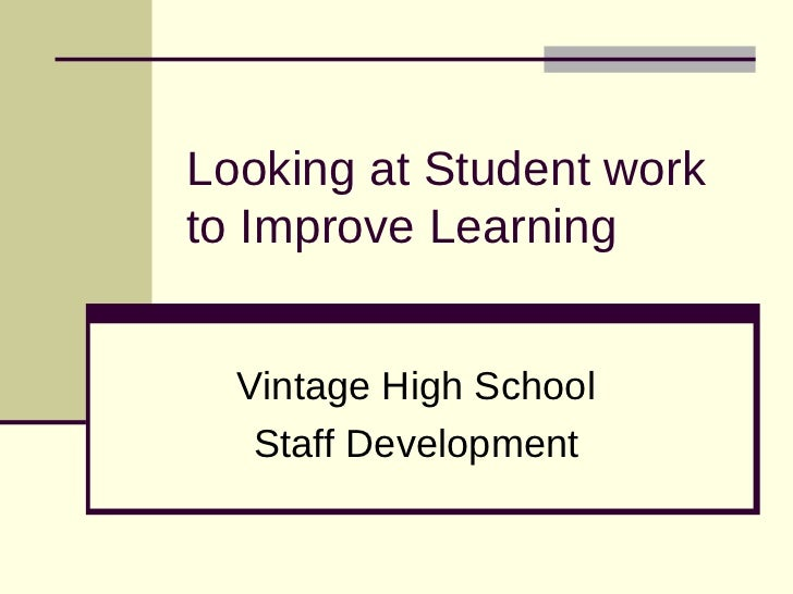 Looking at Student workto Improve Learning  Vintage High School   Staff Development