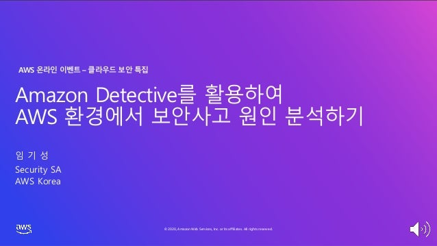 © 2020, Amazon Web Services, Inc. or its affiliates. All rights reserved. Amazon Detective를 활용하여 AWS 환경에서 보안사고 원인 분석하기 임 기...