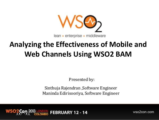 Analyzing the Effectiveness of Mobile and Web Channels Using WSO2 BAM Presented by: Sinthuja Rajendran ,Software Engineer ...
