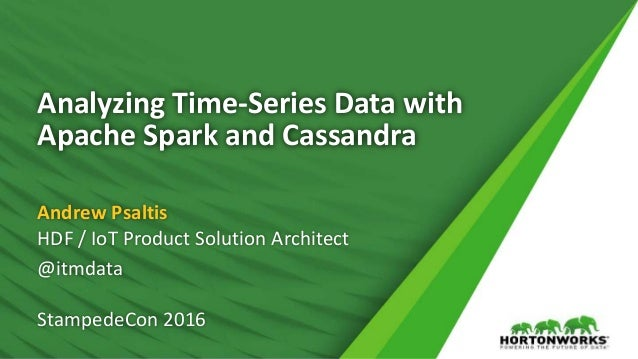 Analyzing Time-Series Data with Apache Spark and Cassandra Andrew Psaltis HDF / IoT Product Solution Architect @itmdata St...