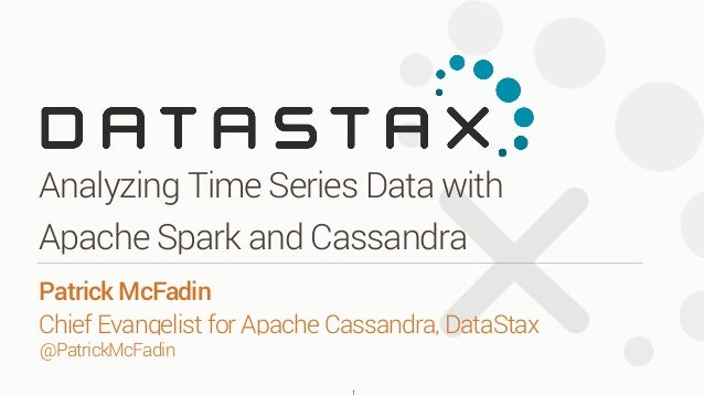 Analyzing Time Series Data with Apache Spark and Cassandra 1 Patrick McFadin Chief Evangelist for Apache Cassandra, DataS...