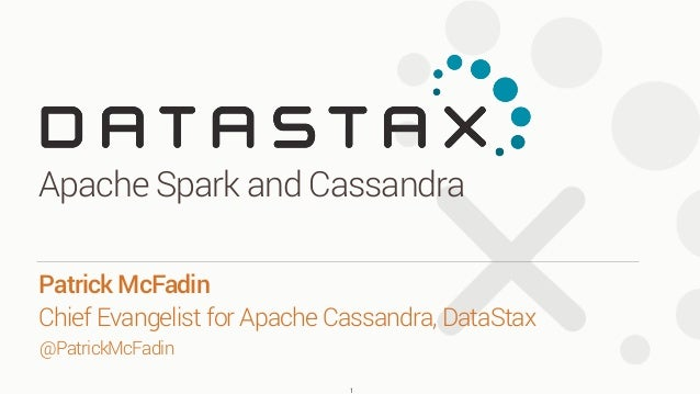 Apache Spark and Cassandra 1 Patrick McFadin Chief Evangelist for Apache Cassandra, DataStax @PatrickMcFadin