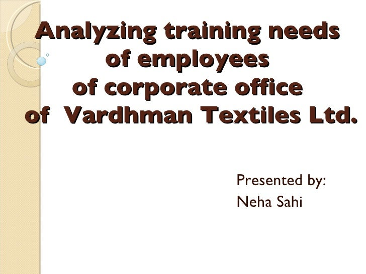 Analyzing training needs  of employees  of corporate office  of  Vardhman Textiles Ltd. Presented by: Neha Sahi