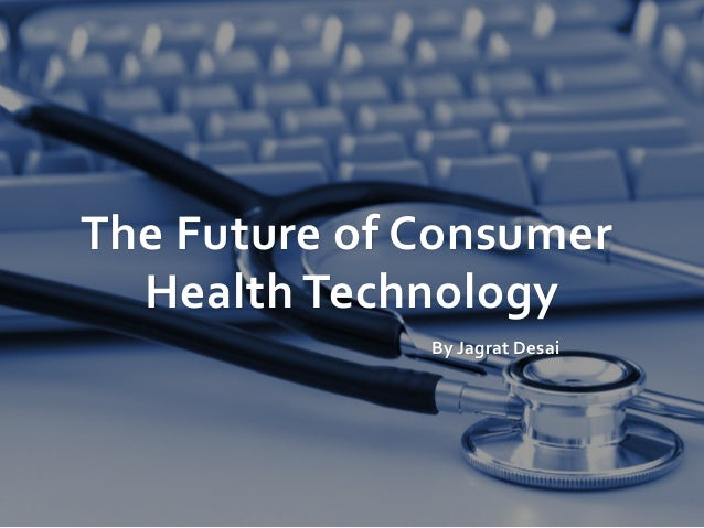 The Future of Consumer Health Technology By Jagrat Desai