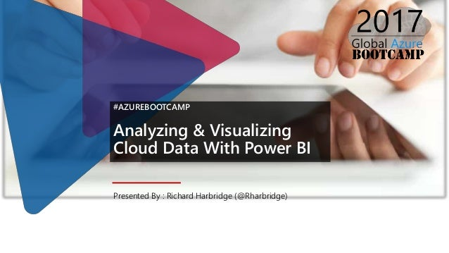 #AZUREBOOTCAMP Analyzing & Visualizing Cloud Data With Power BI Presented By : Richard Harbridge (@Rharbridge)