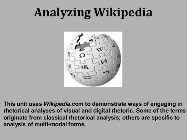 Analyzing Wikipedia This unit uses Wikipedia.com to demonstrate ways of engaging in rhetorical analyses of visual and digi...