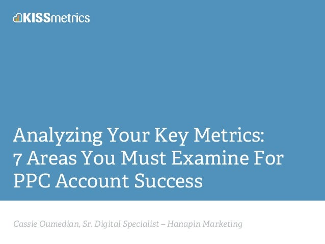 Cassie Oumedian, Sr. Digital Specialist – Hanapin Marketing Analyzing Your Key Metrics: 7 Areas You Must Examine For PPC A...