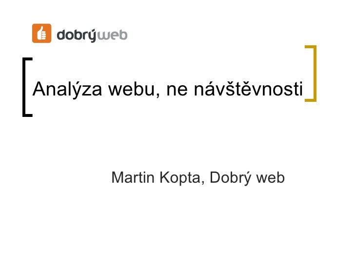 Analýza webu, ne návštěvnosti <ul><ul><li>Martin Kopta, Dobrý web </li></ul></ul>
