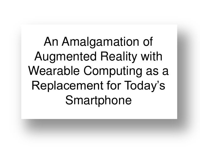An Amalgamation of Augmented Reality withWearable Computing as aReplacement for Today's     Smartphone