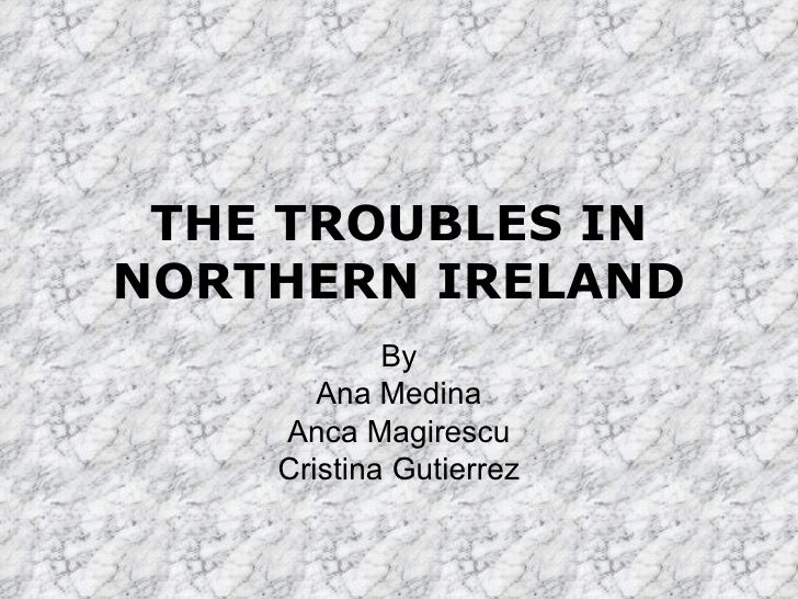THE TROUBLES IN NORTHERN IRELAND By Ana Medina Anca Magirescu Cristina Gutierrez