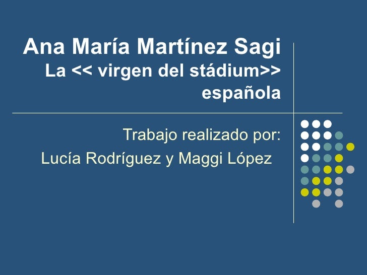 Ana María Martínez Sagi La << virgen del stádium>> española Trabajo realizado por: Lucía Rodríguez y Maggi López