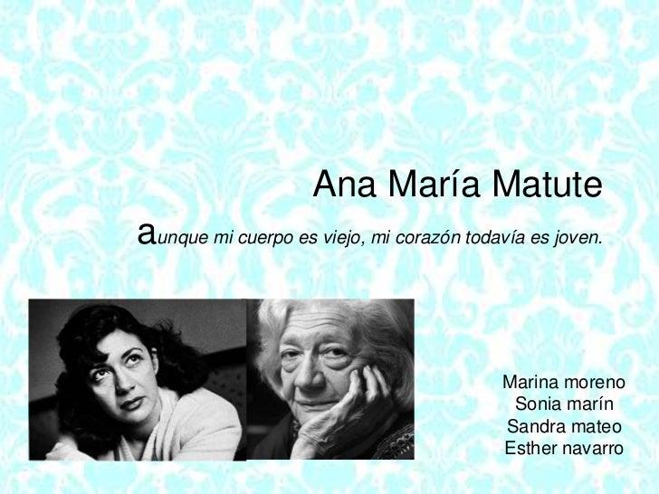 Ana María Matute aunque mi cuerpo es viejo, mi corazón todavía es joven.<br />Marina moreno<br />Sonia marín<br />Sandra m...