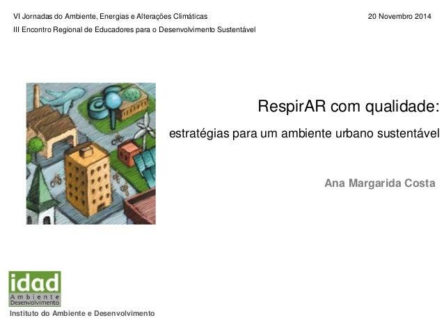 RespirAR com qualidade: estratégias para um ambiente urbano sustentável Ana Margarida Costa Instituto do Ambiente e Desenv...