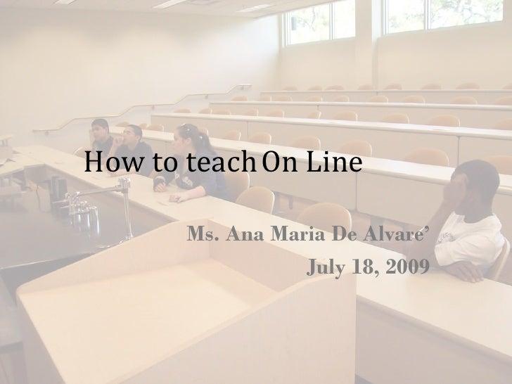 How to teach On Line         Ms. Ana Maria De Alvare'                   July 18, 2009