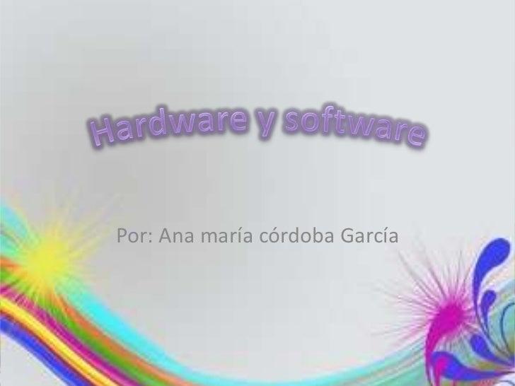 Por: Ana maría córdoba García<br />Hardware y software<br />
