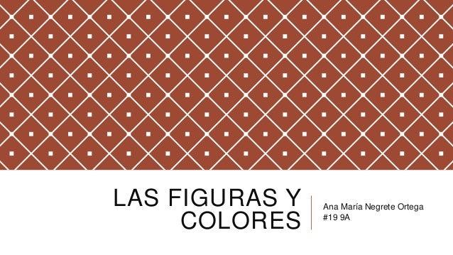 LAS FIGURAS Y COLORES Ana María Negrete Ortega #19 9A
