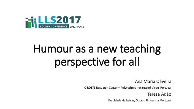 Humour as a new teaching perspective for all Ana Maria Oliveira CI&DETS Research Center – Polytechnic Institute of Viseu, ...