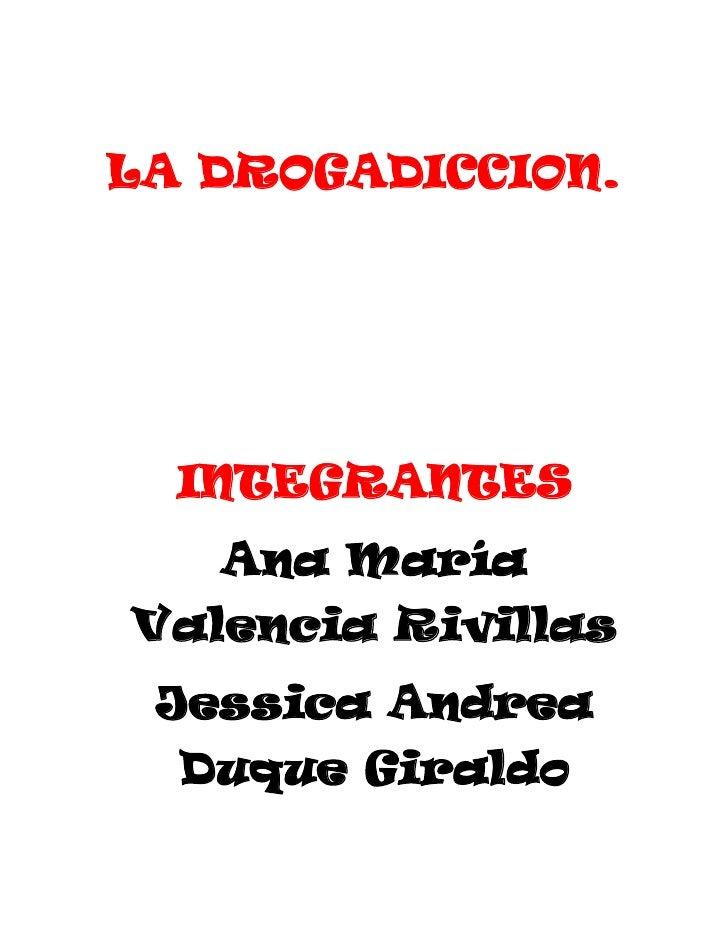 LA DROGADICCION.<br />INTEGRANTES<br />Ana María Valencia Rivillas<br />Jessica Andrea Duque Giraldo<br />9-E<br />MARCO T...