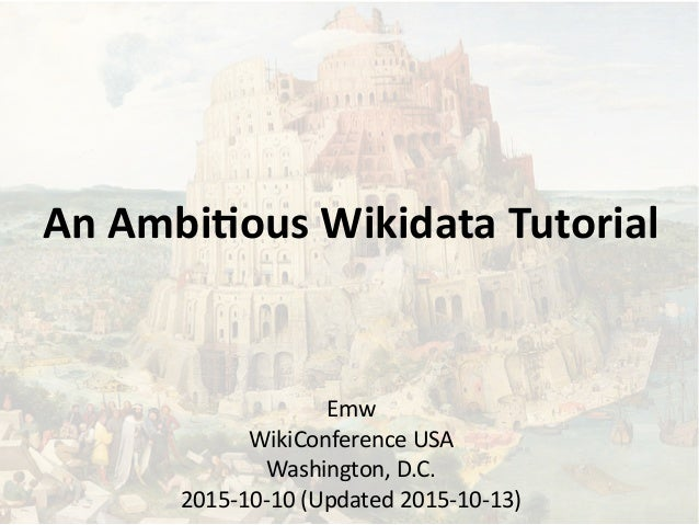 An Ambitious Wikidata Tutorial Emw WikiConference USA Washington, D.C. 2015-10-10 (Updated 2015-10-13)