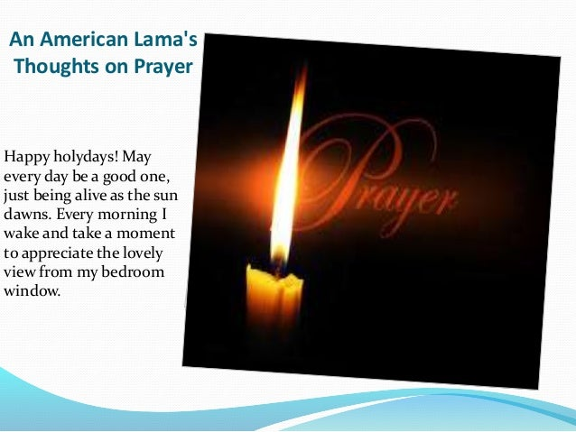 An American Lama's Thoughts on Prayer Happy holydays! May every day be a good one, just being alive as the sun dawns. Ever...
